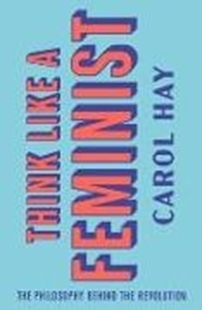Bild von Hay, Carol: Think Like a Feminist: The Philosophy Behind the Revolution