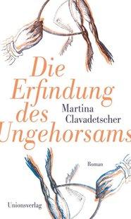 Bild von Clavadetscher, Martina: Die Erfindung des Ungehorsams